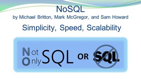 NoSQL by Michael Britton, Mark McGregor, and Sam Howard Simplicity, Speed, Scalability.