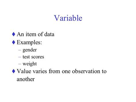Variable  An item of data  Examples: –gender –test scores –weight  Value varies from one observation to another.