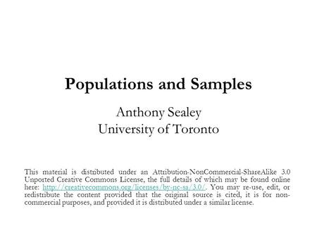 Populations and Samples Anthony Sealey University of Toronto This material is distributed under an Attribution-NonCommercial-ShareAlike 3.0 Unported Creative.