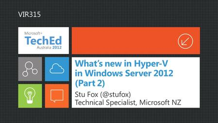 What's new in Hyper-V in Windows Server 2012 (Part 2) Stu Fox Technical Specialist, Microsoft NZ VIR315.