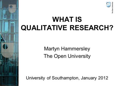 WHAT IS QUALITATIVE RESEARCH? Martyn Hammersley The Open University University of Southampton, January 2012.