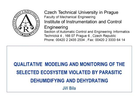QUALITATIVE MODELING AND MONITORING OF THE SELECTED ECOSYSTEM VIOLATED BY PARASITIC DEHUMIDIFYING AND DEHYDRATING Jiří Bíla Czech Technical University.
