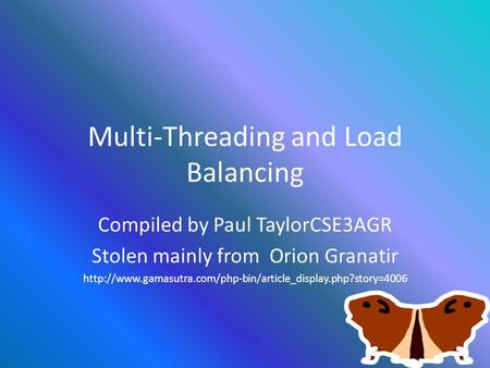 Multi-Threading and Load Balancing Compiled by Paul TaylorCSE3AGR Stolen mainly from Orion Granatir