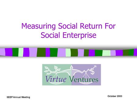 October 2003 SEEP Annual Meeting Measuring Social Return For Social Enterprise.