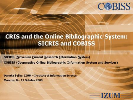 CRIS and the Online Bibliographic System: SICRIS and COBISS SICRIS (Slovenian Current Research Information System) COBISS (Cooperative Online Bibliographic.