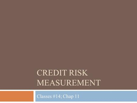 CREDIT RISK MEASUREMENT Classes #14; Chap 11. Lecture Outline Purpose: Gain a basic understanding of credit risk. Specifically, how it is measured  Measuring.