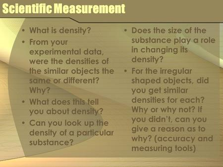 Scientific Measurement What is density? From your experimental data, were the densities of the similar objects the same or different? Why? What does this.