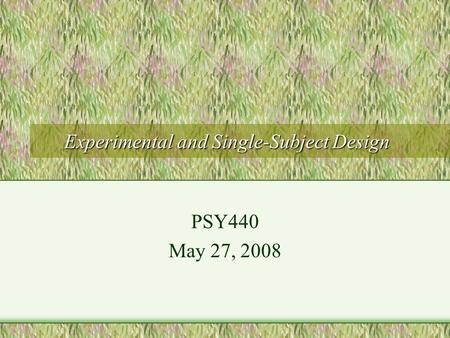 Experimental and Single-Subject Design PSY440 May 27, 2008.