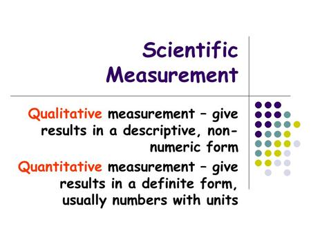 Scientific Measurement Qualitative measurement – give results in a descriptive, non- numeric form Quantitative measurement – give results in a definite.