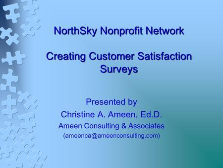 NorthSky Nonprofit Network Creating Customer Satisfaction Surveys Presented by Christine A. Ameen, Ed.D. Ameen Consulting & Associates