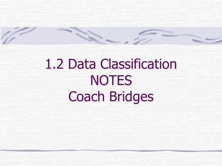 1.2 Data Classification NOTES Coach Bridges. What you should learn: How to distinguish between qualitative data and quantitative data How to classify.