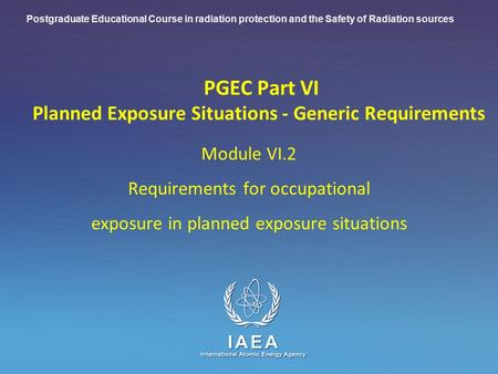IAEA International Atomic Energy Agency PGEC Part VI Planned Exposure Situations - Generic Requirements Module VI.2 Requirements for occupational exposure.