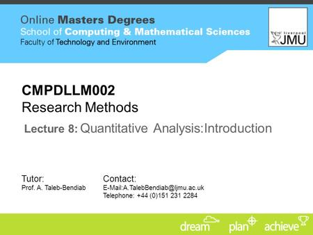Tutor: Prof. A. Taleb-Bendiab Contact: Telephone: +44 (0)151 231 2284 CMPDLLM002 Research Methods Lecture 8: Quantitative.