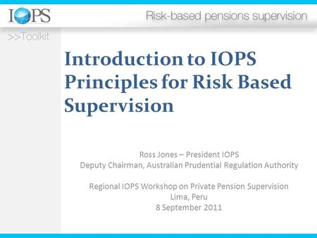 Introduction to IOPS Principles for Risk Based Supervision Ross Jones – President IOPS Deputy Chairman, Australian Prudential Regulation Authority Regional.