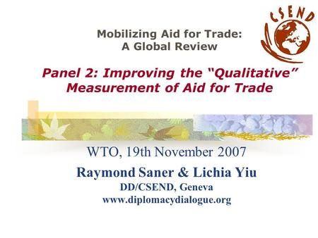 "Mobilizing Aid for Trade: A Global Review Panel 2: Improving the ""Qualitative"" Measurement of Aid for Trade WTO, 19th November 2007 Raymond Saner & Lichia."