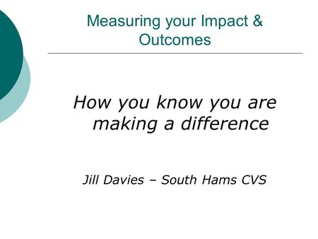 Measuring your Impact & Outcomes How you know you are making a difference Jill Davies – South Hams CVS.