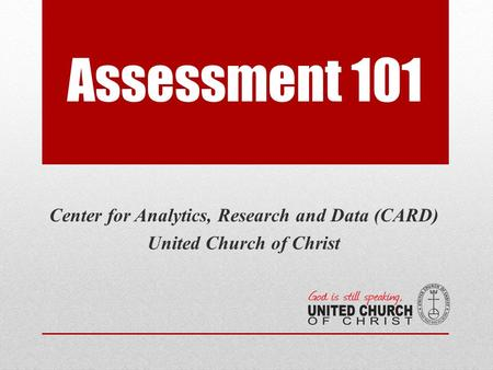 Assessment 101 Center for Analytics, Research and Data (CARD) United Church of Christ.