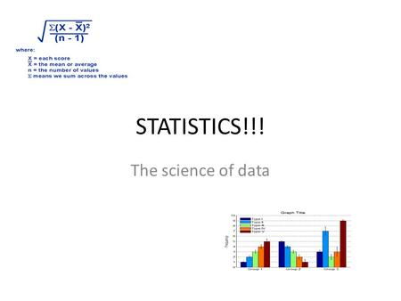 STATISTICS!!! The science of data. What is data? Information, in the form of facts or figures obtained from experiments or surveys, used as a basis for.