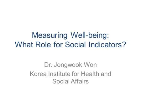 Measuring Well-being: What Role for Social Indicators? Dr. Jongwook Won Korea Institute for Health and Social Affairs.
