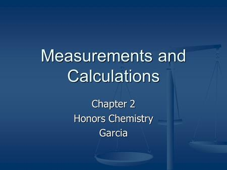 Measurements and Calculations Chapter 2 Honors Chemistry Garcia.