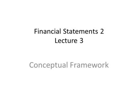 Financial Statements 2 Lecture 3 Conceptual Framework.