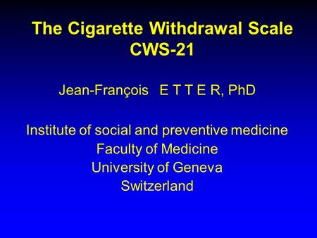 The Cigarette Withdrawal Scale CWS-21 Jean-François E T T E R, PhD Institute of social and preventive medicine Faculty of Medicine University of Geneva.