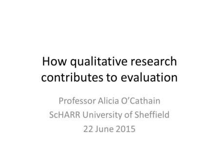 How qualitative research contributes to evaluation Professor Alicia O'Cathain ScHARR University of Sheffield 22 June 2015.