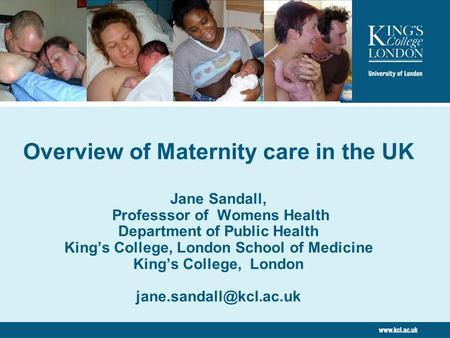 Overview of Maternity care in the UK Jane Sandall, Professsor of Womens Health Department of Public Health King's College, London School of Medicine King's.