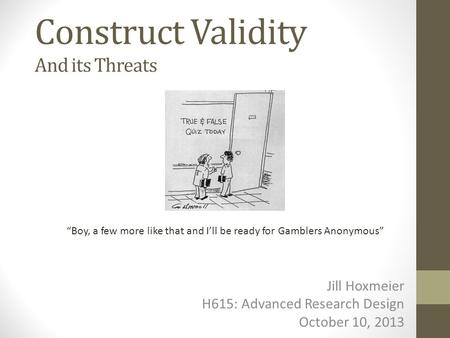 "Construct Validity And its Threats Jill Hoxmeier H615: Advanced Research Design October 10, 2013 ""Boy, a few more like that and I'll be ready for Gamblers."