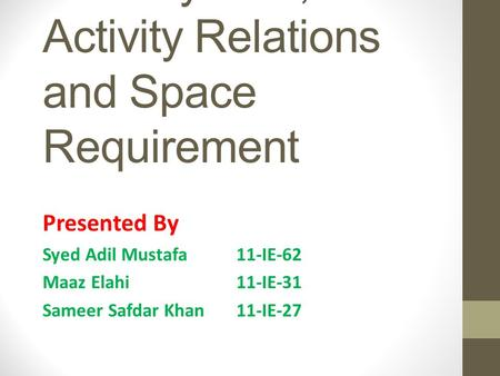 Flow System, Activity Relations and Space Requirement Presented By Syed Adil Mustafa 11-IE-62 Maaz Elahi 11-IE-31 Sameer Safdar Khan 11-IE-27.
