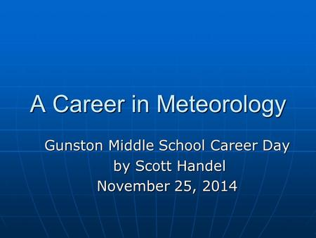 A Career in Meteorology Gunston Middle School Career Day by Scott Handel by Scott Handel November 25, 2014.