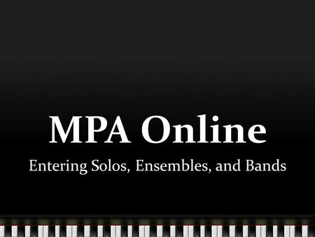 MPA Online Entering Solos, Ensembles, and Bands. The first step is to log into MPA Online at: www.flmusiced.org/mpa2 www.flmusiced.org/mpa2 You will need.