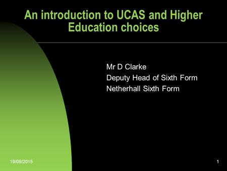 19/09/20151 An introduction to UCAS and Higher Education choices Mr D Clarke Deputy Head of Sixth Form Netherhall Sixth Form.