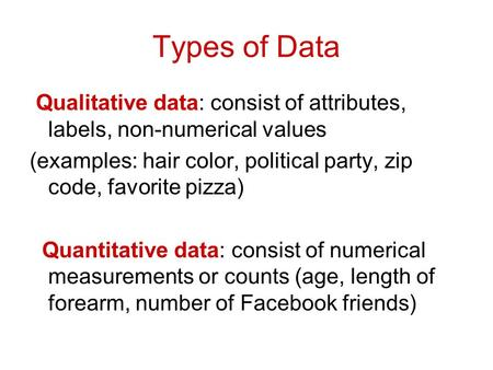 Types of Data Qualitative data: consist of attributes, labels, non-numerical values (examples: hair color, political party, zip code, favorite pizza) Quantitative.