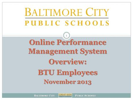 B ALTIMORE C ITY P UBLIC S CHOOLS 1 Online Performance Management System Overview: BTU Employees November 2013.
