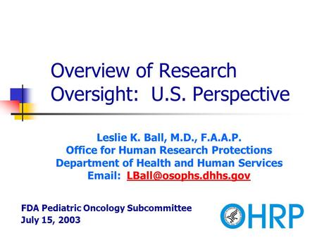 Overview of Research Oversight: U.S. Perspective Leslie K. Ball, M.D., F.A.A.P. Office for Human Research Protections Department of Health and Human Services.