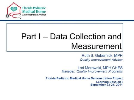 Part I – Data Collection and Measurement Ruth S. Gubernick, MPH Quality Improvement Advisor Lori Morawski, MPH CHES Manager, Quality Improvement Programs.