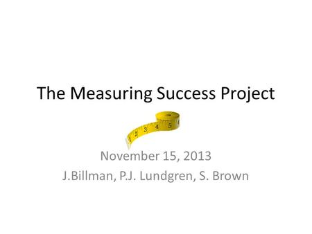 The Measuring Success Project November 15, 2013 J.Billman, P.J. Lundgren, S. Brown.