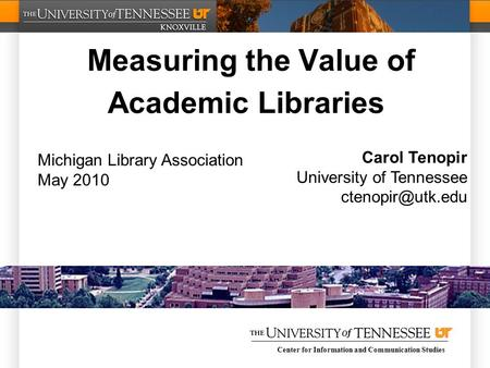 Center for Information and Communication Studies Measuring the Value of Academic Libraries Carol Tenopir University of Tennessee Michigan.