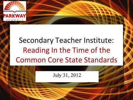 Secondary Teacher Institute: Reading In the Time of the Common Core State Standards July 31, 2012.