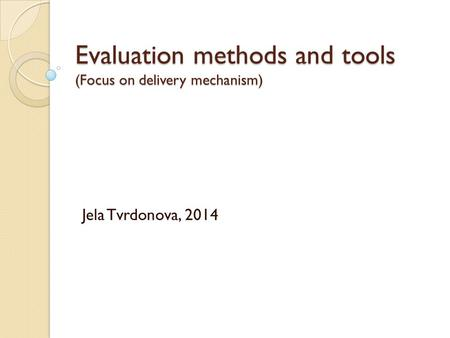 Evaluation methods and tools (Focus on delivery mechanism) Jela Tvrdonova, 2014.