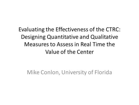Evaluating the Effectiveness of the CTRC: Designing Quantitative and Qualitative Measures to Assess in Real Time the Value of the Center Mike Conlon, University.