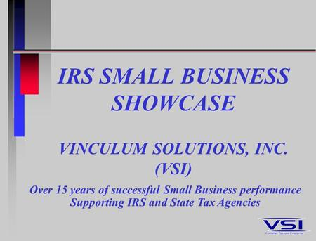 IRS SMALL BUSINESS SHOWCASE VINCULUM SOLUTIONS, INC. (VSI) Over 15 years of successful Small Business performance Supporting IRS and State Tax Agencies.