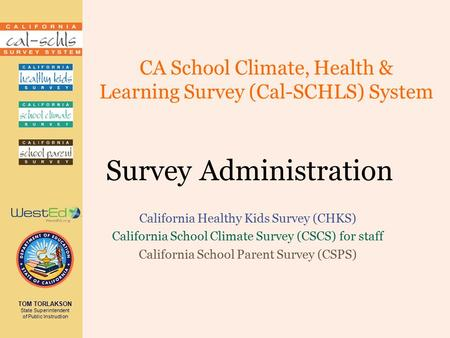 TOM TORLAKSON State Superintendent of Public Instruction CA School Climate, Health & Learning Survey (Cal-SCHLS) System Survey Administration California.
