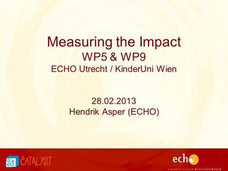 Measuring the Impact WP5 & WP9 ECHO Utrecht / KinderUni Wien 28.02.2013 Hendrik Asper (ECHO)