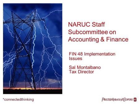NARUC Staff Subcommittee on Accounting & Finance  *connectedthinking FIN 48 Implementation Issues Sal Montalbano Tax Director.