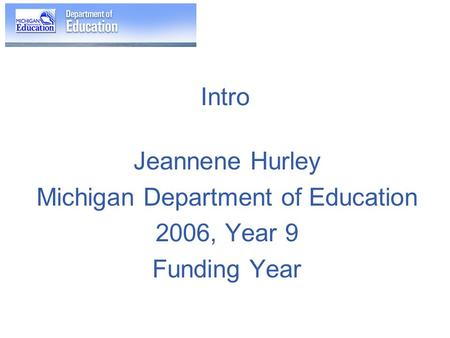 Intro Jeannene Hurley Michigan Department of Education 2006, Year 9 Funding Year.
