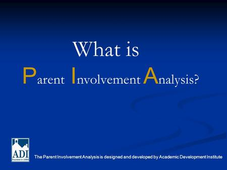 P arent I nvolvement A nalysis? The Parent Involvement Analysis is designed and developed by Academic Development Institute What is.