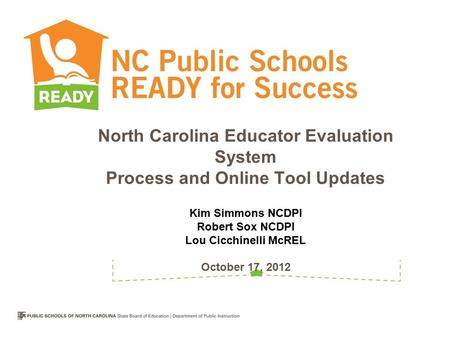North Carolina Educator Evaluation System Process and Online Tool Updates Kim Simmons NCDPI Robert Sox NCDPI Lou Cicchinelli McREL October 17, 2012.