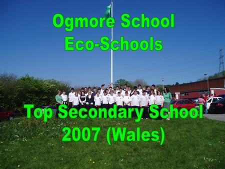 Outline of Content How Eco Schools in is organised in Ogmore School Discuss our green flag application How the Eco Committee was established and pupils.